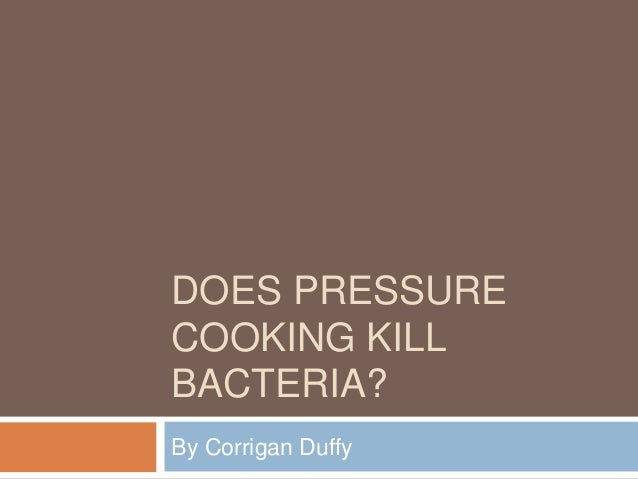 DOES PRESSURE COOKING KILL BACTERIA? By Corrigan Duffy