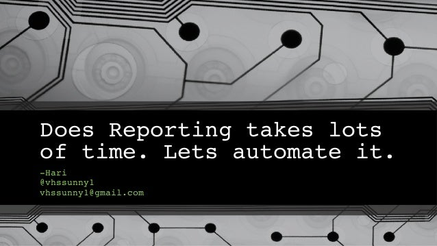 Does Reporting takes lots of time. Lets automate it. -Hari @vhssunny1 vhssunny1@gmail.com
