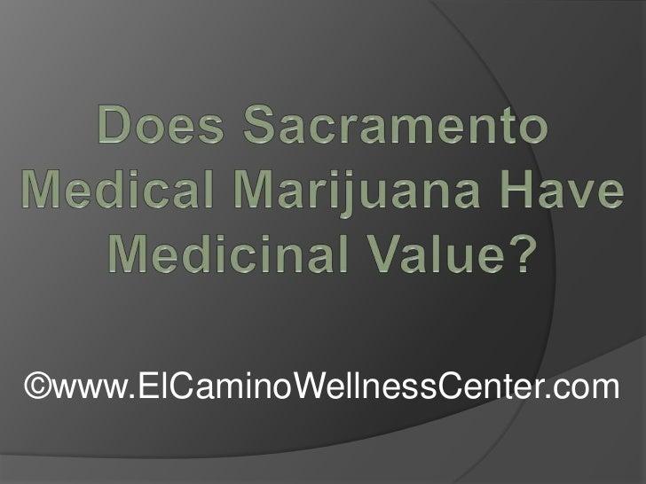 Does Sacramento Medical Marijuana Have Medicinal Value?<br />©www.ElCaminoWellnessCenter.com<br />