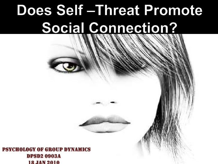 Does Self –Threat Promote Social Connection?<br />Psychology Of Group Dynamics<br />                  DPSD2 0903A<br />   ...