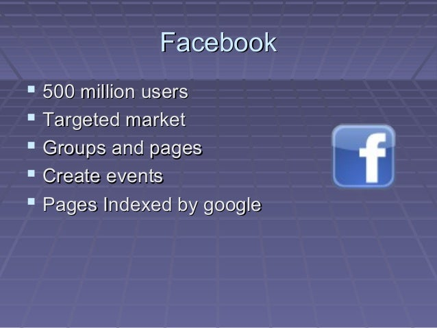 FacebookFacebook  500 million users500 million users  Targeted marketTargeted market  Groups and pagesGroups and pages ...