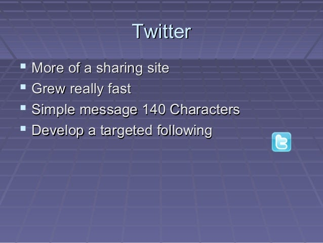 TwitterTwitter  More of a sharing siteMore of a sharing site  Grew really fastGrew really fast  Simple message 140 Char...