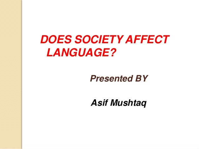how language affects you Furthermore, the relationship between language and society affects a wide range of encounters--from broadly based international relations to narrowly defined interpersonal relationships.