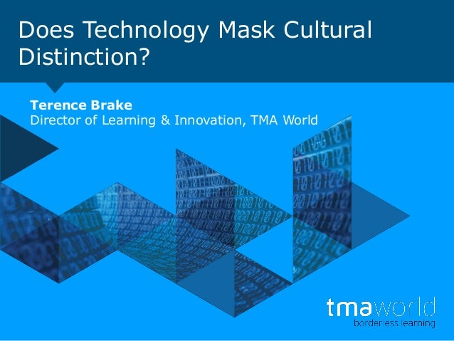 Does Technology Mask Cultural Distinction? Terence Brake Director of Learning & Innovation, TMA World