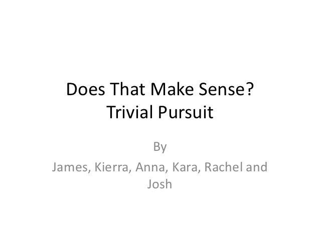 Does That Make Sense?      Trivial Pursuit                  ByJames, Kierra, Anna, Kara, Rachel and                 Josh