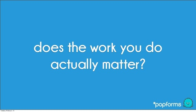 does the work you do actually matter?  Tuesday, February 4, 14