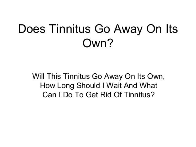Does Tinnitus Go Away On Its            Own?  Will This Tinnitus Go Away On Its Own,   How Long Should I Wait And What    ...