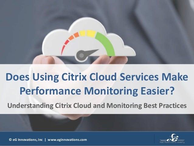 © eG Innovations, Inc | www.eginnovations.com Does Using Citrix Cloud Services Make Performance Monitoring Easier? Underst...