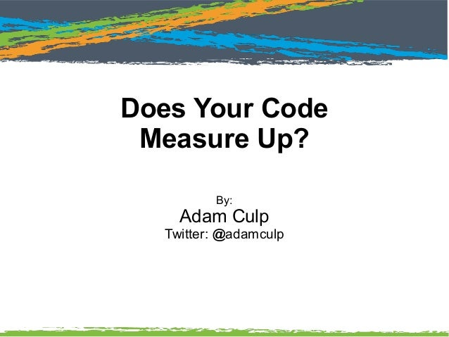 Does Your Code Measure Up? By: Adam Culp Twitter: @adamculp