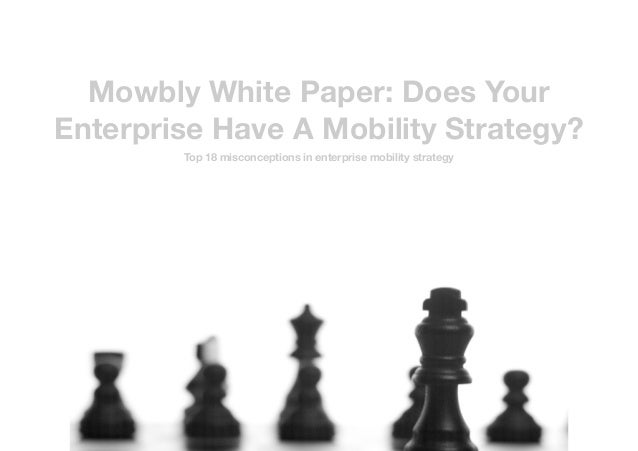 Mowbly White Paper: Does Your Enterprise Have A Mobility Strategy? Top 18 misconceptions in enterprise mobility strategy 1