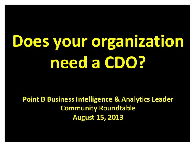 Does your organization need a CDO? Point B Business Intelligence & Analytics Leader Community Roundtable August 15, 2013