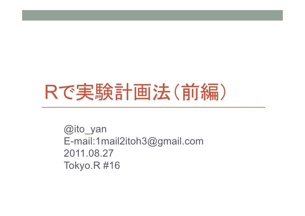 Rで実験計画法(前編) @ito_yan E-mail:1mail2itoh3@gmail.com 2011.08.27 Tokyo.R #16
