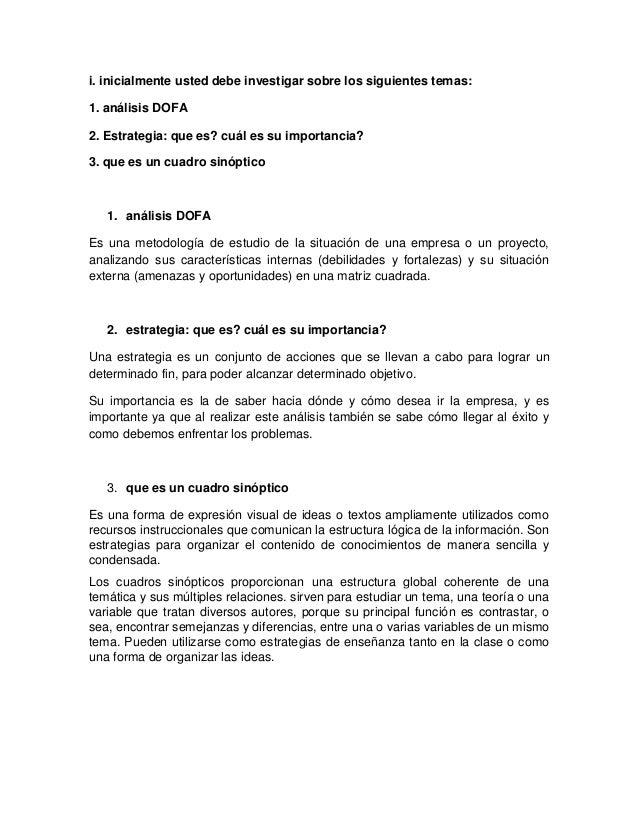 i. inicialmente usted debe investigar sobre los siguientes temas: 1. análisis DOFA 2. Estrategia: que es? cuál es su impor...