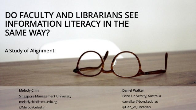 DO FACULTY AND LIBRARIANS SEE INFORMATION LITERACY IN THE SAME WAY? A Study of Alignment Daniel Walker Bond University, Au...