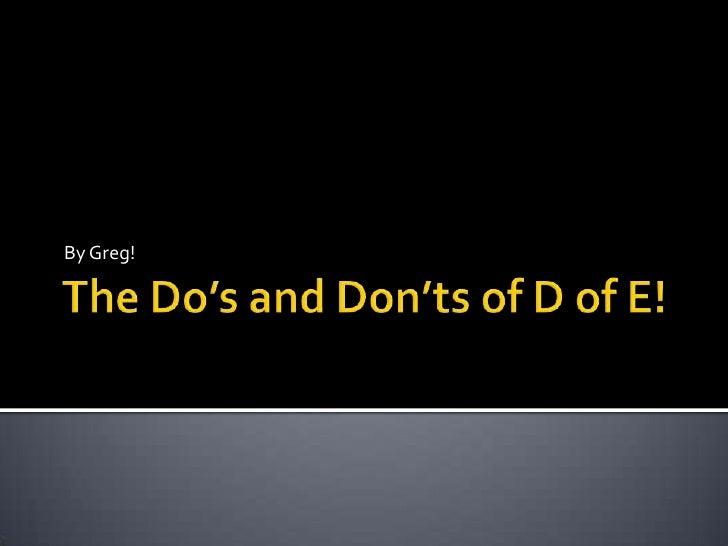 The Do's and Don'ts of D of E!<br />By Greg!<br />
