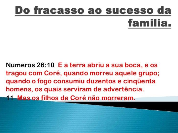 Do fracasso ao sucesso da familia.<br />Numeros 26:10  E a terra abriu a sua boca, e os tragou com Coré, quando morreu aqu...