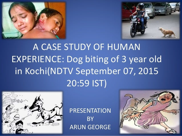 A CASE STUDY OF HUMAN EXPERIENCE: Dog biting of 3 year old in Kochi(NDTV September 07, 2015 20:59 IST) PRESENTATION BY ARU...