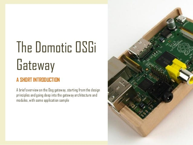 The Domotic OSGi Gateway A SHORT INTRODUCTION A brief overview on the Dog gateway, starting from the design principles and...