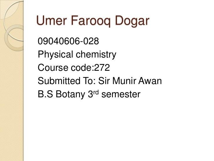 Umer Farooq Dogar09040606-028Physical chemistryCourse code:272Submitted To: Sir Munir AwanB.S Botany 3rd semester