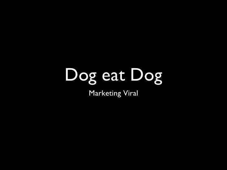Dog eat Dog <ul><li>Marketing Viral </li></ul>