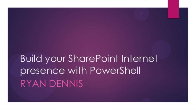 Build your SharePoint Internetpresence with PowerShellRYAN DENNIS