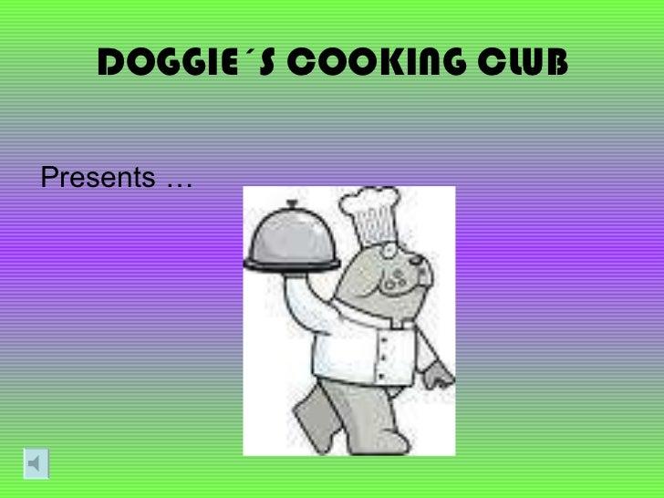 DOGGIE´S COOKING CLUB <ul><li>Presents … </li></ul>
