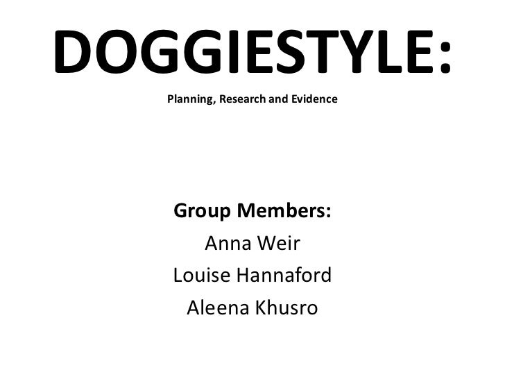 DOGGIESTYLE:   Planning, Research and Evidence    Group Members:       Anna Weir    Louise Hannaford     Aleena Khusro