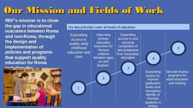 OOuurr MMiissssiioonn aanndd FFiieellddss ooff WWoorrkk  REF's mission is to close  the gap in educational  outcomes betwe...
