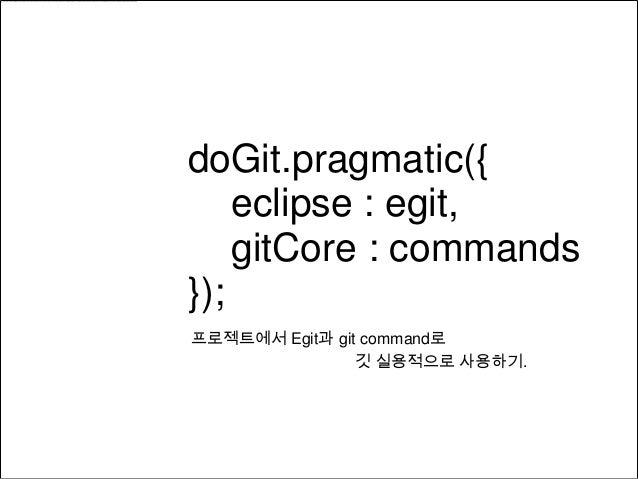 doGit.pragmatic({    eclipse : egit,    gitCore : commands});프로젝트에서 Egit과 git command로                깃 실용적으로 사용하기.