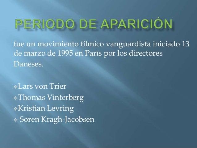 fue un movimiento fílmico vanguardista iniciado 13de marzo de 1995 en París por los directoresDaneses.Lars von TrierThom...