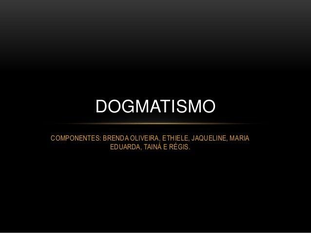 COMPONENTES: BRENDA OLIVEIRA, ETHIELE, JAQUELINE, MARIA EDUARDA, TAINÁ E RÉGIS. DOGMATISMO