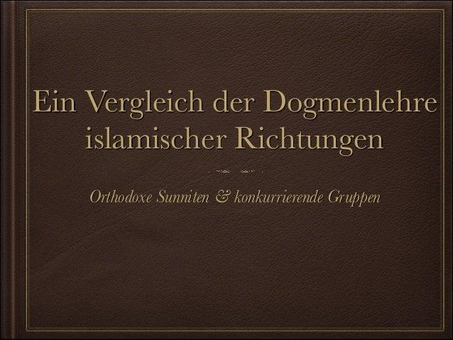 Ein Vergleich der Dogmenlehre islamischer Richtungen Orthodoxe Sunniten & konkurrierende Gruppen