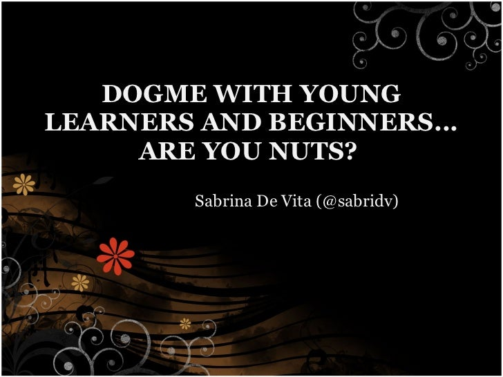 DOGME WITH YOUNG LEARNERS AND BEGINNERS... ARE YOU NUTS?   Sabrina De Vita (@sabridv)