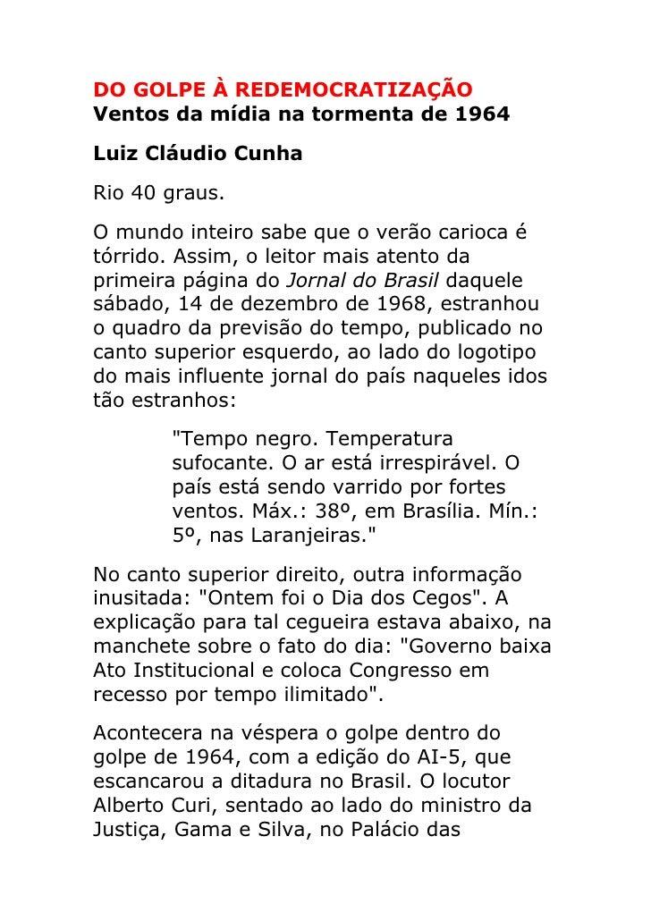 DO GOLPE À REDEMOCRATIZAÇÃO Ventos da mídia na tormenta de 1964 Luiz Cláudio Cunha Rio 40 graus. O mundo inteiro sabe que ...