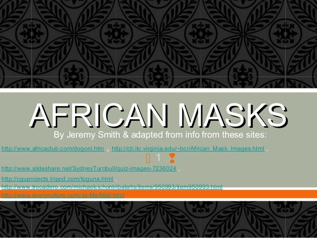  1  AFRICAN MASKSAFRICAN MASKSBy Jeremy Smith & adapted from info from these sites: http://www.africaclub.com/dogoni.htm...