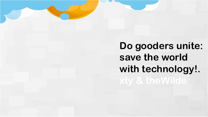 Do gooders unite:save the worldwith technology!.xty & theWilde