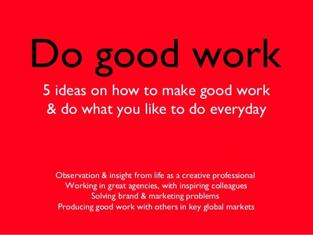 Do good work5 ideas on how to make good work& do what you like to do everydayObservation & insight from life as a creative...