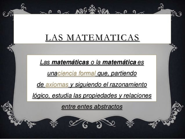 LAS MATEMATICASLas matemáticas o la matemática esunaciencia formal que, partiendode axiomas y siguiendo el razonamientológ...