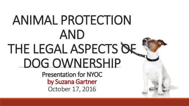 ANIMAL PROTECTION AND THE LEGAL ASPECTS OF DOG OWNERSHIP Presentation for NYOC by Suzana Gartner October 17, 2016
