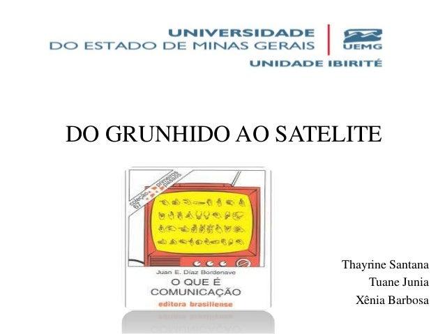 DO GRUNHIDO AO SATELITE Thayrine Santana Tuane Junia Xênia Barbosa