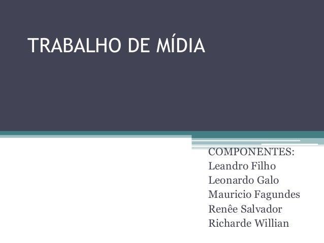 TRABALHO DE MÍDIA COMPONENTES: Leandro Filho Leonardo Galo Mauricio Fagundes Renêe Salvador Richarde Willian