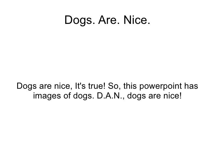 Dogs are nice, It's true! So, this powerpoint has images of dogs. D.A.N., dogs are nice! Dogs. Are. Nice.