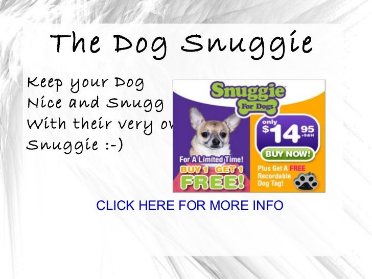 The Dog Snuggie Keep your Dog Nice and Snugg With their very own Snuggie :-) CLICK HERE FOR MORE INFO