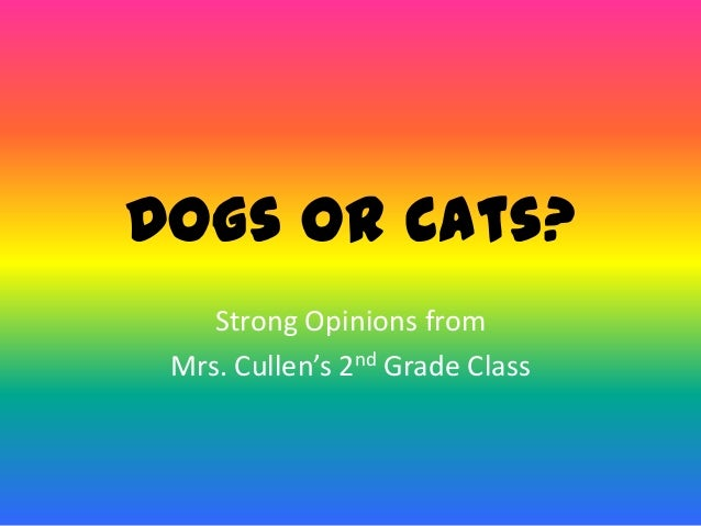 Dogs or Cats?Strong Opinions fromMrs. Cullen's 2nd Grade Class