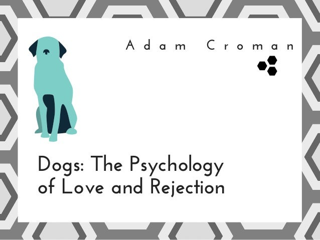 A d a m C r o m a n Dogs: The Psychology of Love and Rejection