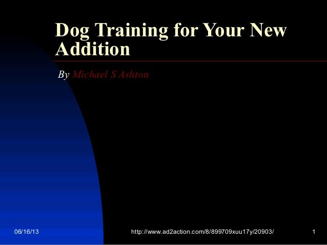 06/16/13 http://www.ad2action.com/8/899709xuu17y/20903/ 1Dog Training for Your NewAdditionBy Michael S Ashton