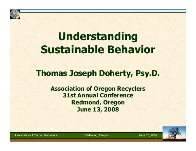 Understanding Sustainable Behavior Thomas Joseph Doherty, Psy.D. Association of Oregon Recyclers 31st Annual Conference Re...