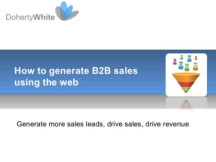 Generate more sales leads, drive sales, drive revenue How to generate B2B sales using the web