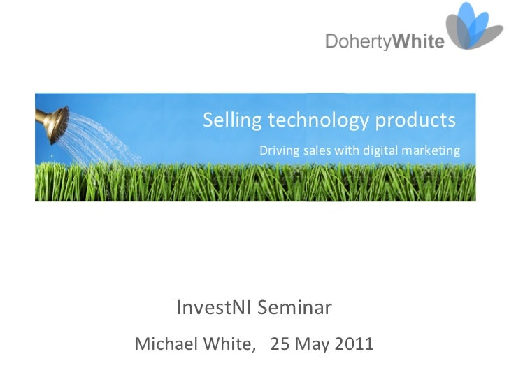 Selling technology products             Driving sales with digital marketing    InvestNI SeminarMichael White, 25 May 2011