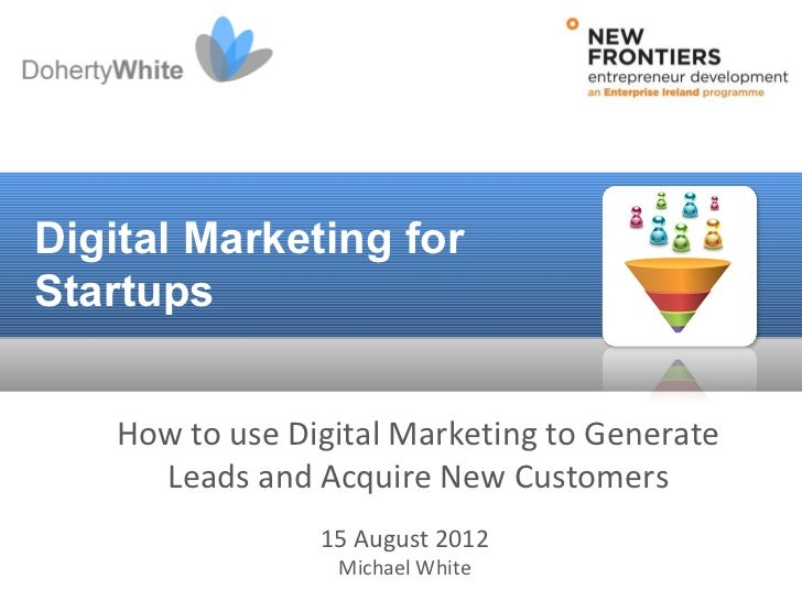 Digital Marketing forStartups    How to use Digital Marketing to Generate      Leads and Acquire New Customers            ...